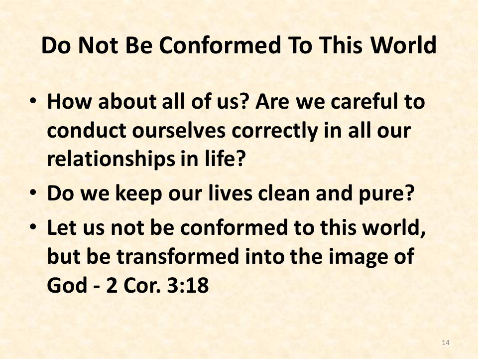 Do Not Be Conformed To This World How about all of us.