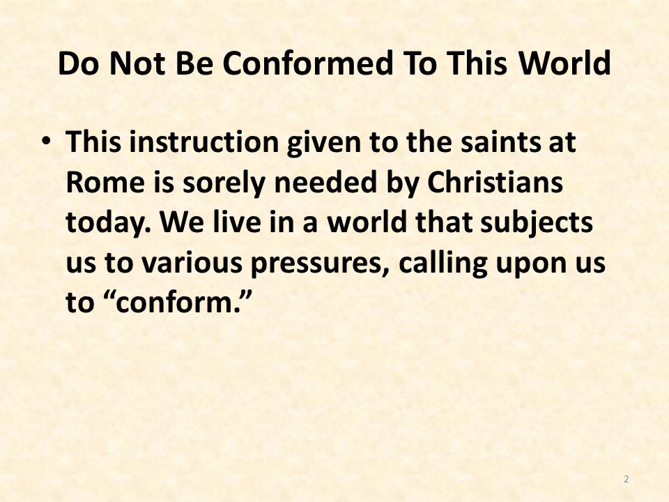 Do Not Be Conformed To This World This instruction given to the saints at Rome is sorely needed by Christians today.
