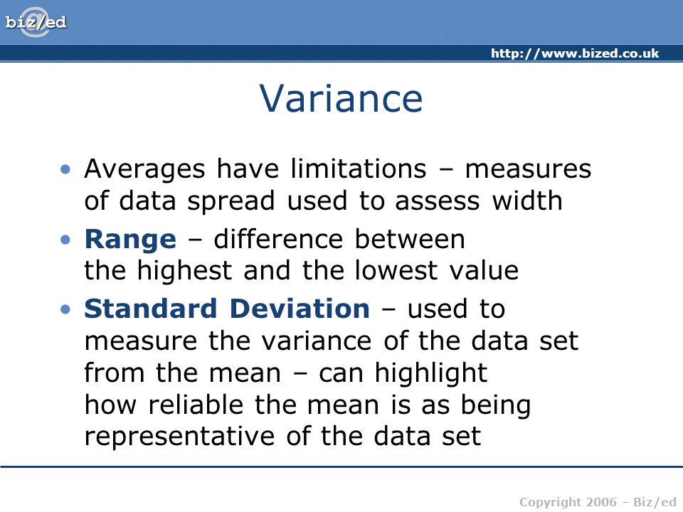 Copyright 2006 – Biz/ed Variance Averages have limitations – measures of data spread used to assess width Range – difference between the highest and the lowest value Standard Deviation – used to measure the variance of the data set from the mean – can highlight how reliable the mean is as being representative of the data set