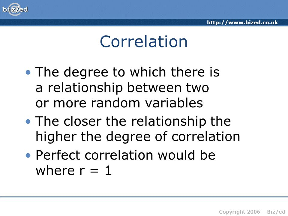 Copyright 2006 – Biz/ed Correlation The degree to which there is a relationship between two or more random variables The closer the relationship the higher the degree of correlation Perfect correlation would be where r = 1