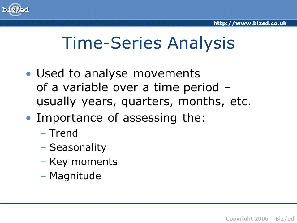 Copyright 2006 – Biz/ed Time-Series Analysis Used to analyse movements of a variable over a time period – usually years, quarters, months, etc.
