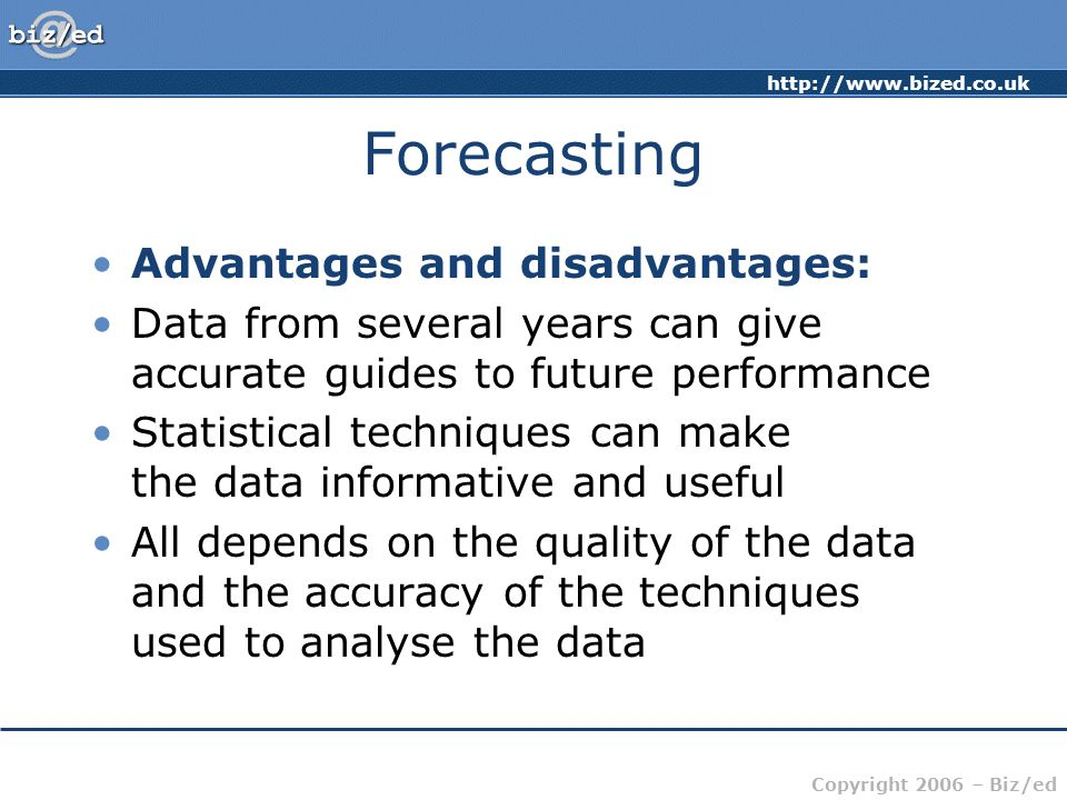 Copyright 2006 – Biz/ed Forecasting Advantages and disadvantages: Data from several years can give accurate guides to future performance Statistical techniques can make the data informative and useful All depends on the quality of the data and the accuracy of the techniques used to analyse the data