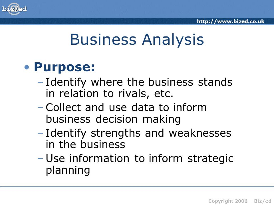 Copyright 2006 – Biz/ed Business Analysis Purpose: –Identify where the business stands in relation to rivals, etc.