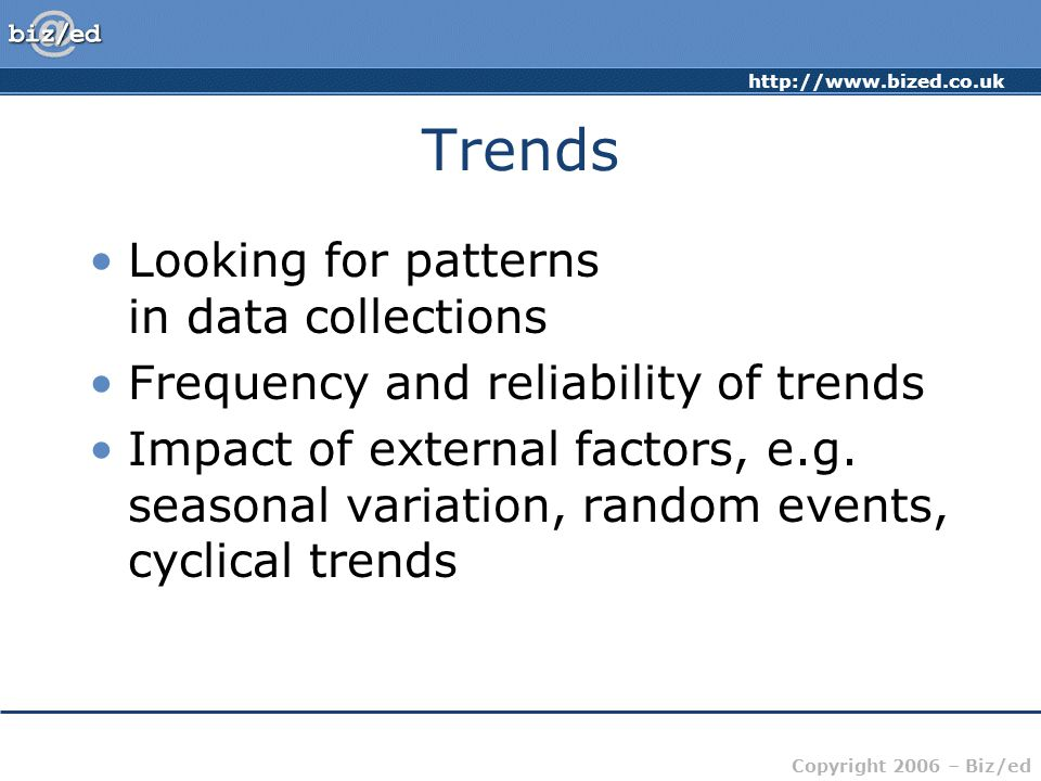 Copyright 2006 – Biz/ed Trends Looking for patterns in data collections Frequency and reliability of trends Impact of external factors, e.g.