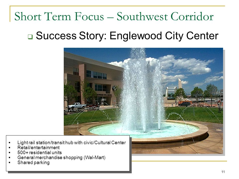 11 Short Term Focus – Southwest Corridor  Success Story: Englewood City Center  Light rail station/transit hub with civic/Cultural Center  Retail/entertainment  500+ residential units  General merchandise shopping (Wal-Mart)  Shared parking  Light rail station/transit hub with civic/Cultural Center  Retail/entertainment  500+ residential units  General merchandise shopping (Wal-Mart)  Shared parking