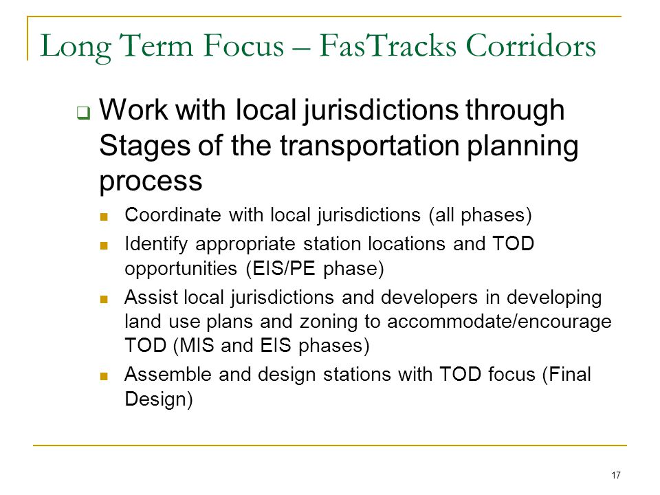 17 Long Term Focus – FasTracks Corridors  Work with local jurisdictions through Stages of the transportation planning process Coordinate with local jurisdictions (all phases) Identify appropriate station locations and TOD opportunities (EIS/PE phase) Assist local jurisdictions and developers in developing land use plans and zoning to accommodate/encourage TOD (MIS and EIS phases) Assemble and design stations with TOD focus (Final Design)