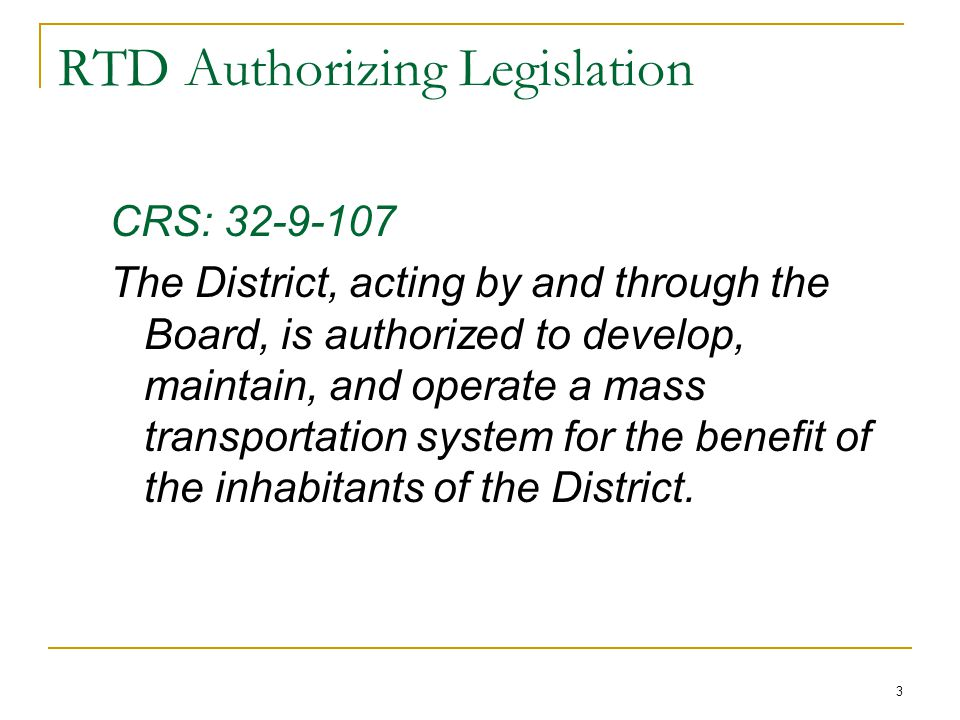3 RTD Authorizing Legislation CRS: The District, acting by and through the Board, is authorized to develop, maintain, and operate a mass transportation system for the benefit of the inhabitants of the District.