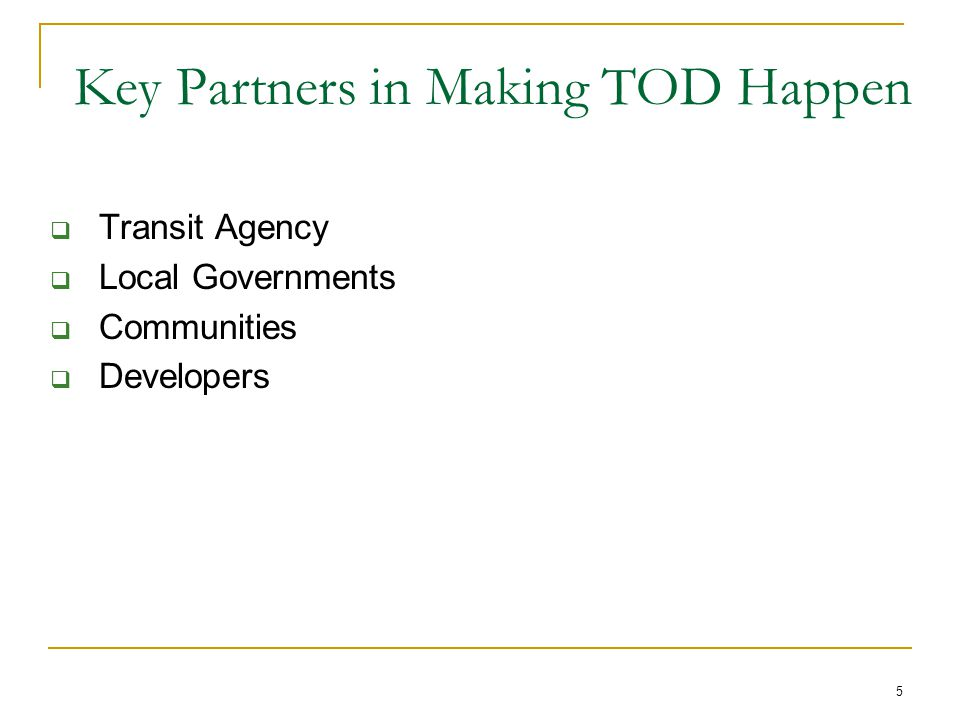 5 Key Partners in Making TOD Happen  Transit Agency  Local Governments  Communities  Developers
