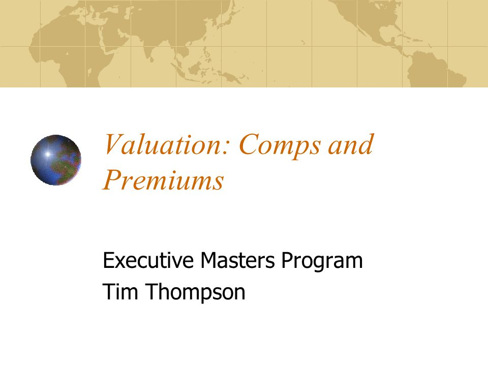 Valuation: Comps and Premiums Executive Masters Program Tim