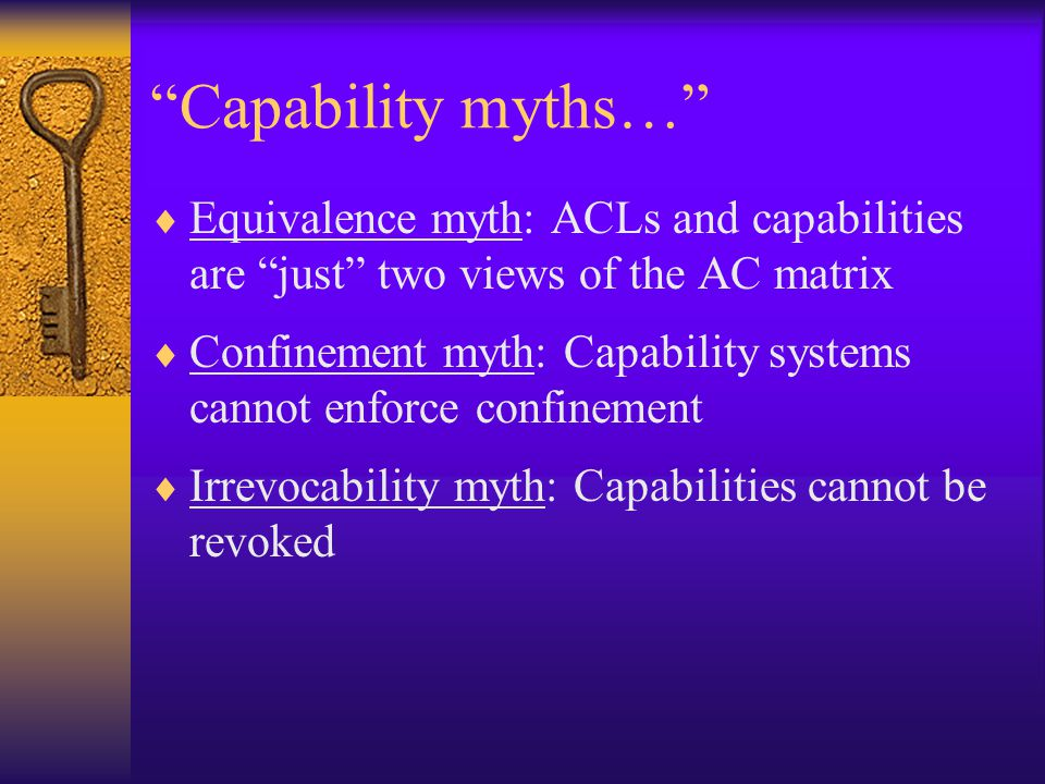 Capability myths…  Equivalence myth: ACLs and capabilities are just two views of the AC matrix  Confinement myth: Capability systems cannot enforce confinement  Irrevocability myth: Capabilities cannot be revoked
