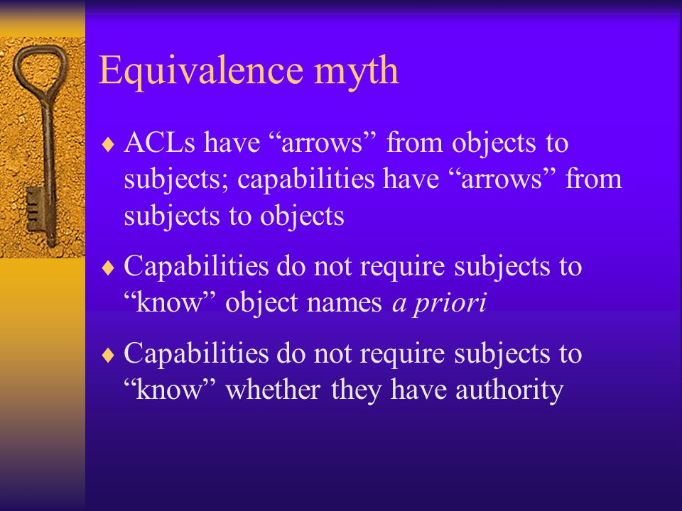 Equivalence myth  ACLs have arrows from objects to subjects; capabilities have arrows from subjects to objects  Capabilities do not require subjects to know object names a priori  Capabilities do not require subjects to know whether they have authority