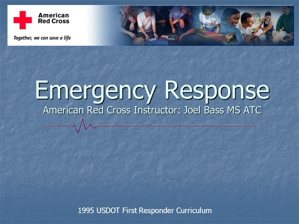 Emergency Response American Red Cross Instructor: Joel Bass MS ATC 1995 USDOT First Responder Curriculum