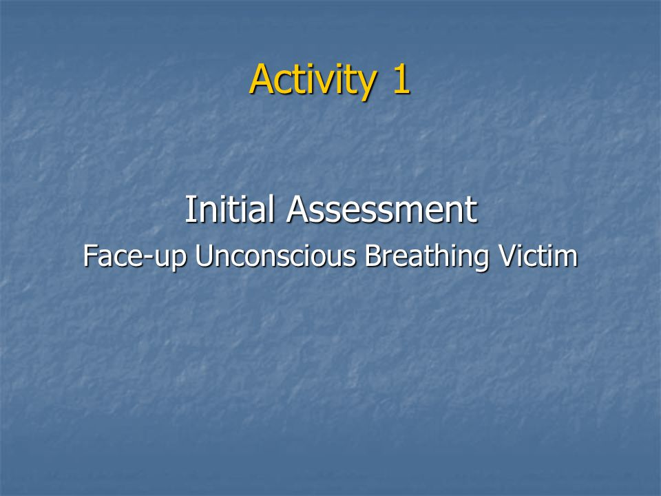Activity 1 Initial Assessment Face-up Unconscious Breathing Victim