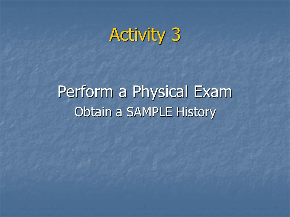 Activity 3 Perform a Physical Exam Obtain a SAMPLE History