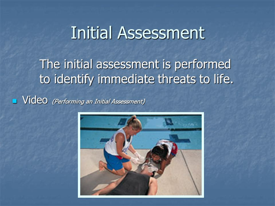 Initial Assessment Video (Performing an Initial Assessment) Video (Performing an Initial Assessment) The initial assessment is performed to identify immediate threats to life.