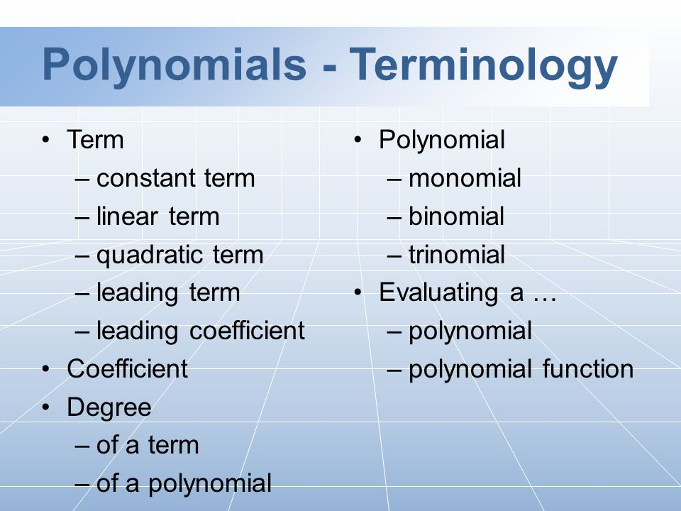 Polynomials - Terminology Term –constant term –linear term –quadratic term –leading term –leading coefficient Coefficient Degree –of a term –of a polynomial Polynomial –monomial –binomial –trinomial Evaluating a … –polynomial –polynomial function