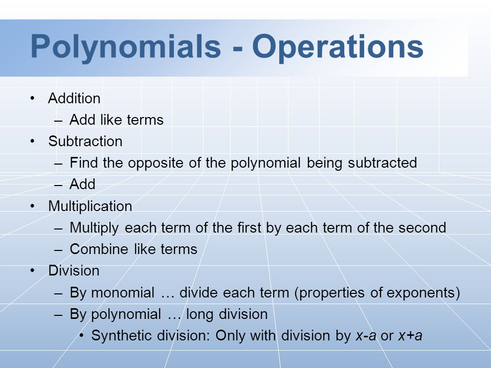 Polynomials - Operations Addition –Add like terms Subtraction –Find the opposite of the polynomial being subtracted –Add Multiplication –Multiply each term of the first by each term of the second –Combine like terms Division –By monomial … divide each term (properties of exponents) –By polynomial … long division Synthetic division: Only with division by x-a or x+a