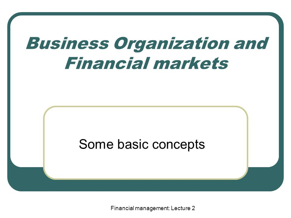 Business Organization and Financial markets Some basic concepts Financial management: Lecture 2