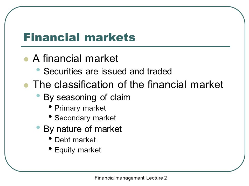 Financial management: Lecture 2 Financial markets A financial market Securities are issued and traded The classification of the financial market By seasoning of claim Primary market Secondary market By nature of market Debt market Equity market