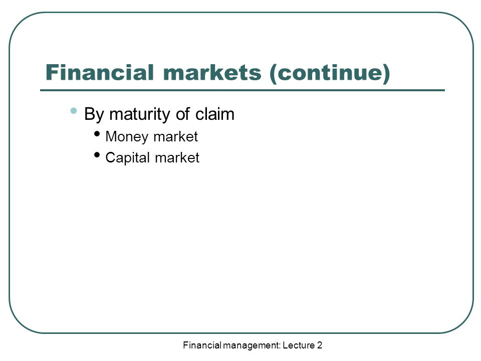 Financial management: Lecture 2 Financial markets (continue) By maturity of claim Money market Capital market