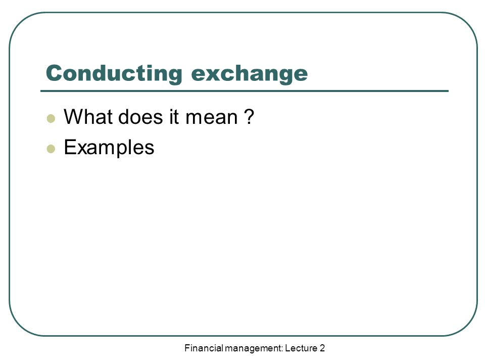 Financial management: Lecture 2 Conducting exchange What does it mean Examples