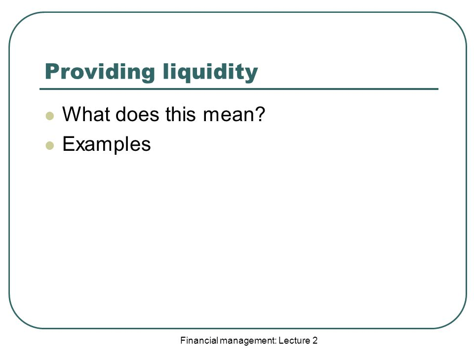 Financial management: Lecture 2 Providing liquidity What does this mean Examples