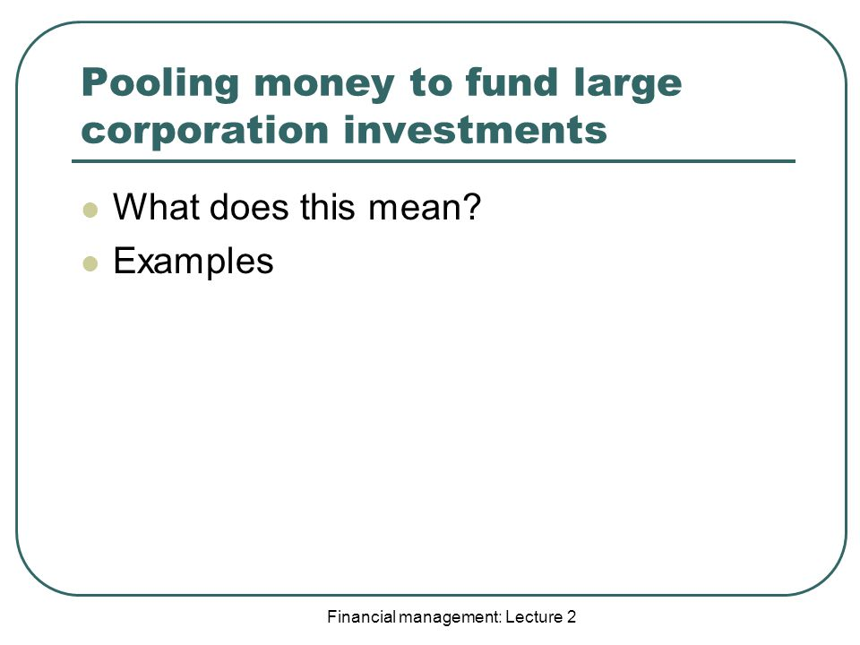 Financial management: Lecture 2 Pooling money to fund large corporation investments What does this mean.