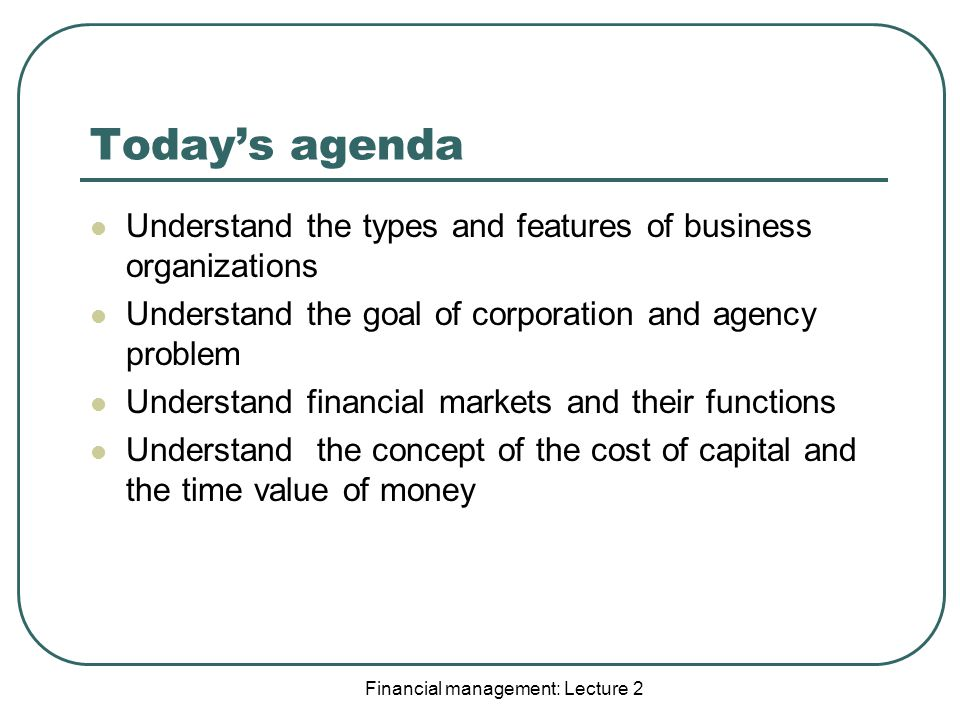 Today's agenda Understand the types and features of business organizations Understand the goal of corporation and agency problem Understand financial markets and their functions Understand the concept of the cost of capital and the time value of money