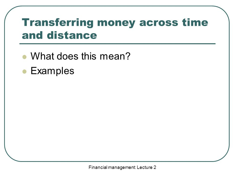 Financial management: Lecture 2 Transferring money across time and distance What does this mean.
