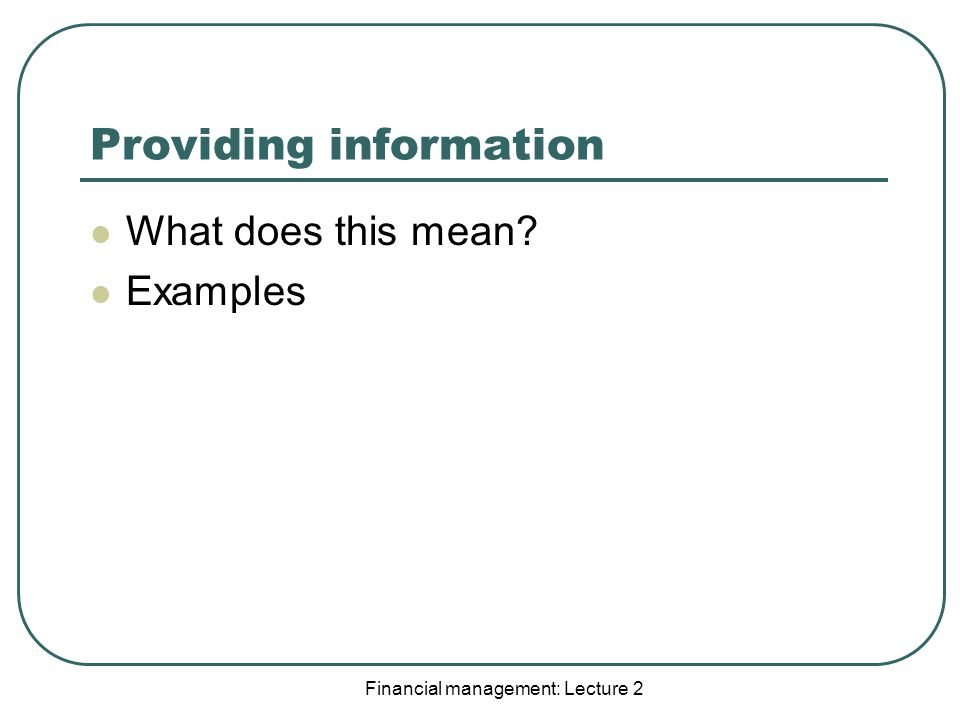 Financial management: Lecture 2 Providing information What does this mean Examples