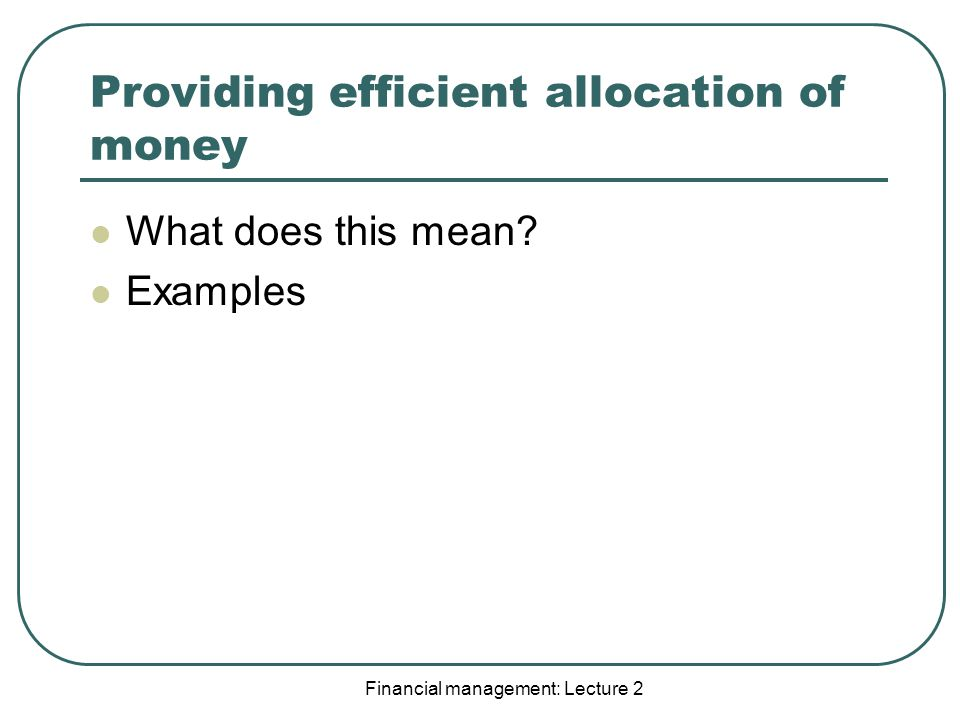 Financial management: Lecture 2 Providing efficient allocation of money What does this mean.