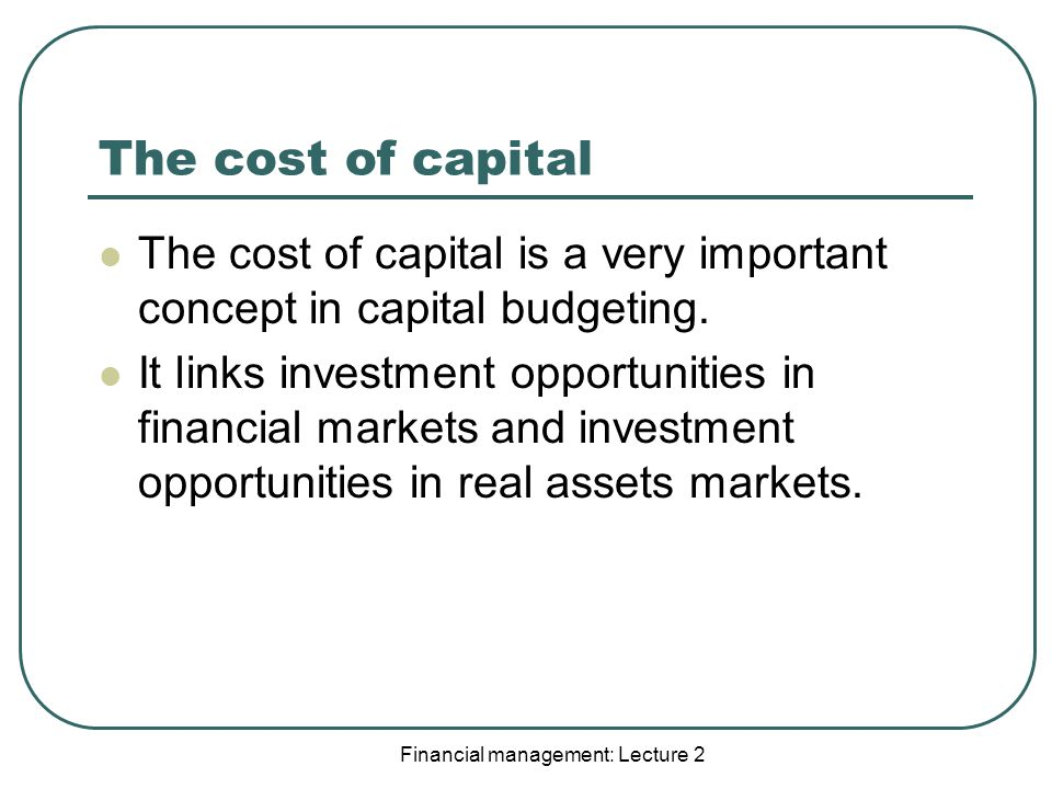 Financial management: Lecture 2 The cost of capital The cost of capital is a very important concept in capital budgeting.