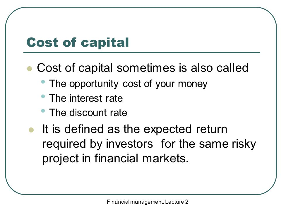Cost of capital Cost of capital sometimes is also called The opportunity cost of your money The interest rate The discount rate It is defined as the expected return required by investors for the same risky project in financial markets.