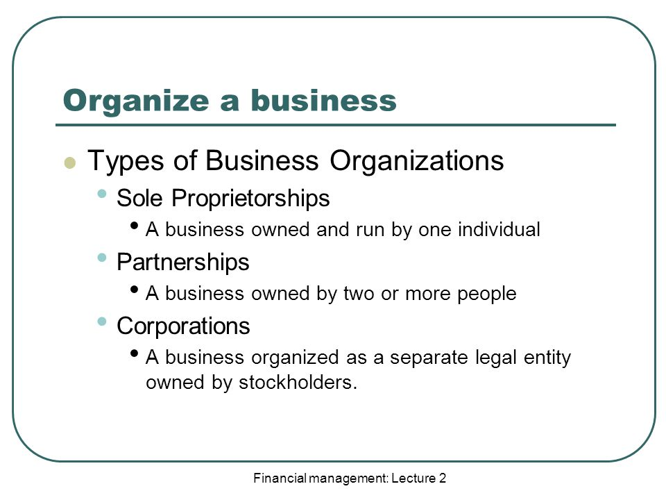 Organize a business Types of Business Organizations Sole Proprietorships A business owned and run by one individual Partnerships A business owned by two or more people Corporations A business organized as a separate legal entity owned by stockholders.