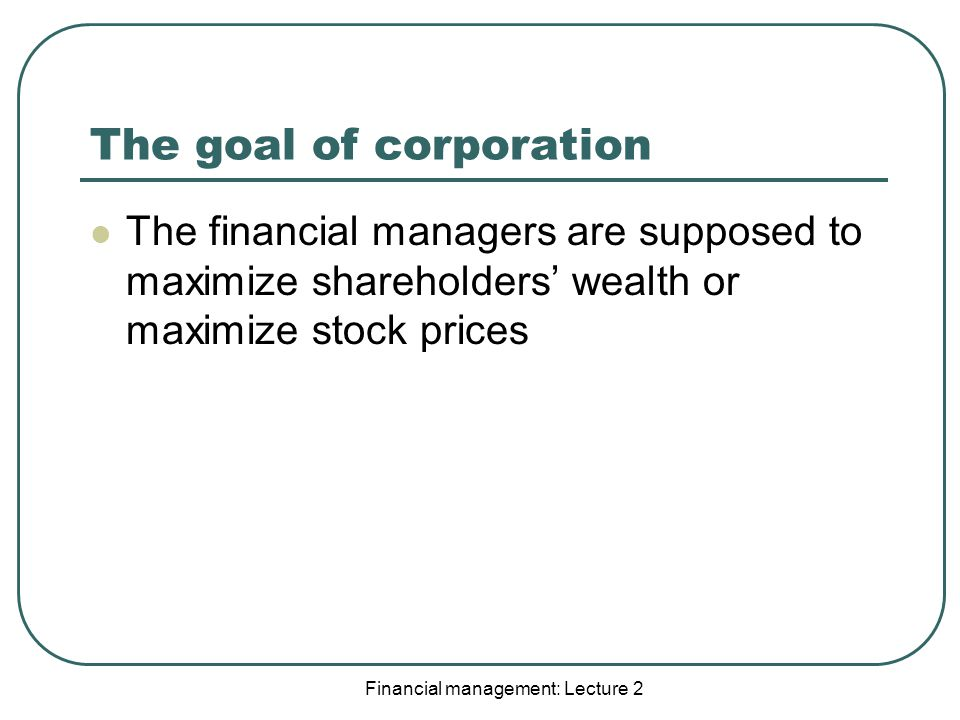 The goal of corporation The financial managers are supposed to maximize shareholders' wealth or maximize stock prices Financial management: Lecture 2