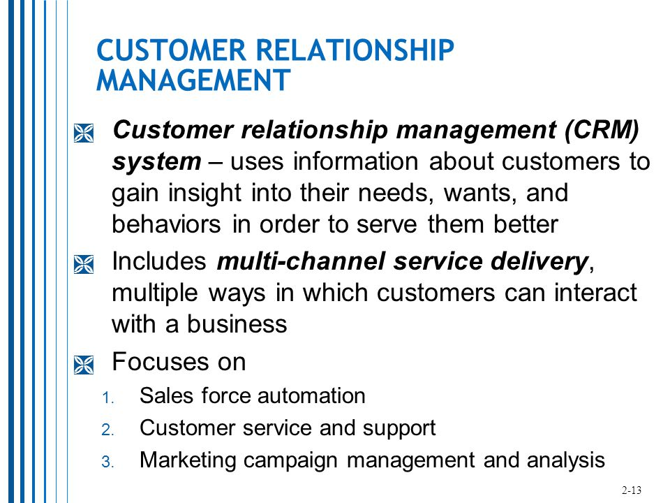 CUSTOMER RELATIONSHIP MANAGEMENT  Customer relationship management (CRM) system – uses information about customers to gain insight into their needs, wants, and behaviors in order to serve them better  Includes multi-channel service delivery, multiple ways in which customers can interact with a business  Focuses on 1.