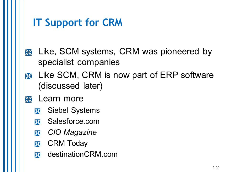 IT Support for CRM  Like, SCM systems, CRM was pioneered by specialist companies  Like SCM, CRM is now part of ERP software (discussed later)  Learn more  Siebel Systems  Salesforce.com  CIO Magazine  CRM Today  destinationCRM.com 2-20