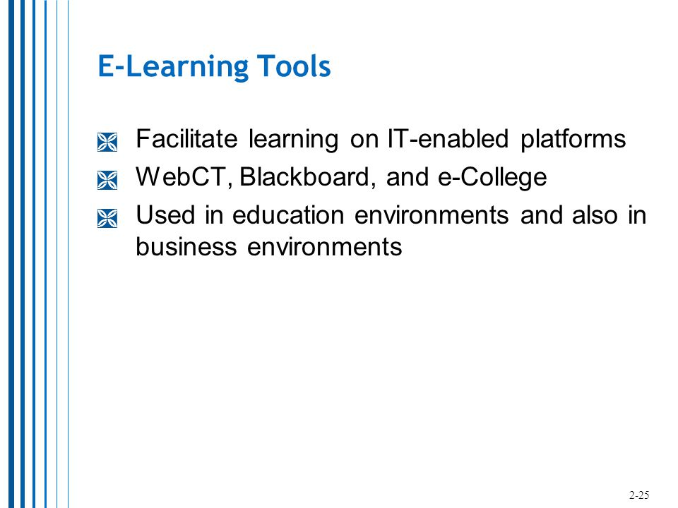E-Learning Tools  Facilitate learning on IT-enabled platforms  WebCT, Blackboard, and e-College  Used in education environments and also in business environments 2-25