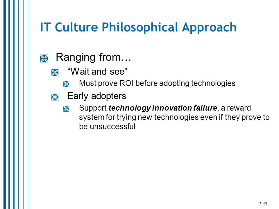 IT Culture Philosophical Approach  Ranging from…  Wait and see  Must prove ROI before adopting technologies  Early adopters  Support technology innovation failure, a reward system for trying new technologies even if they prove to be unsuccessful 2-33
