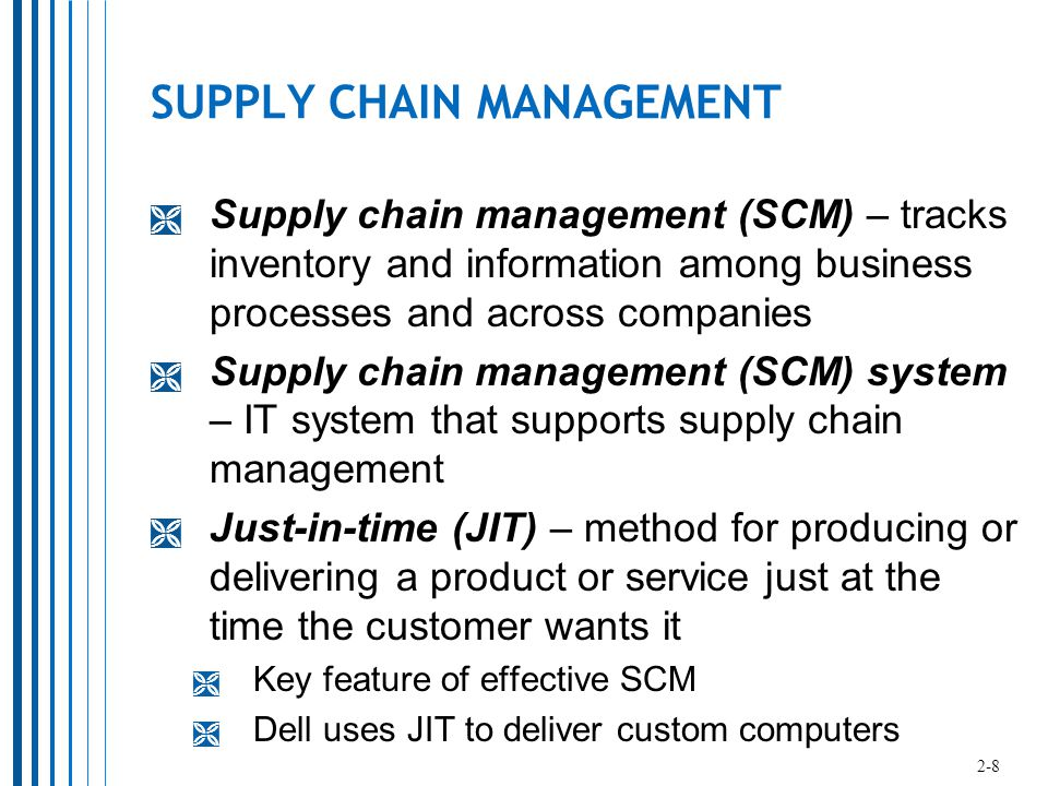 SUPPLY CHAIN MANAGEMENT  Supply chain management (SCM) – tracks inventory and information among business processes and across companies  Supply chain management (SCM) system – IT system that supports supply chain management  Just-in-time (JIT) – method for producing or delivering a product or service just at the time the customer wants it  Key feature of effective SCM  Dell uses JIT to deliver custom computers 2-8