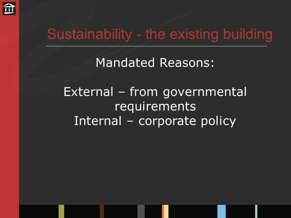 Sustainability - the existing building Mandated Reasons: External – from governmental requirements Internal – corporate policy
