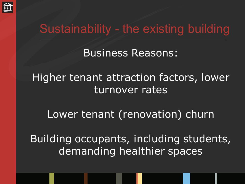 Sustainability - the existing building Business Reasons: Higher tenant attraction factors, lower turnover rates Lower tenant (renovation) churn Building occupants, including students, demanding healthier spaces