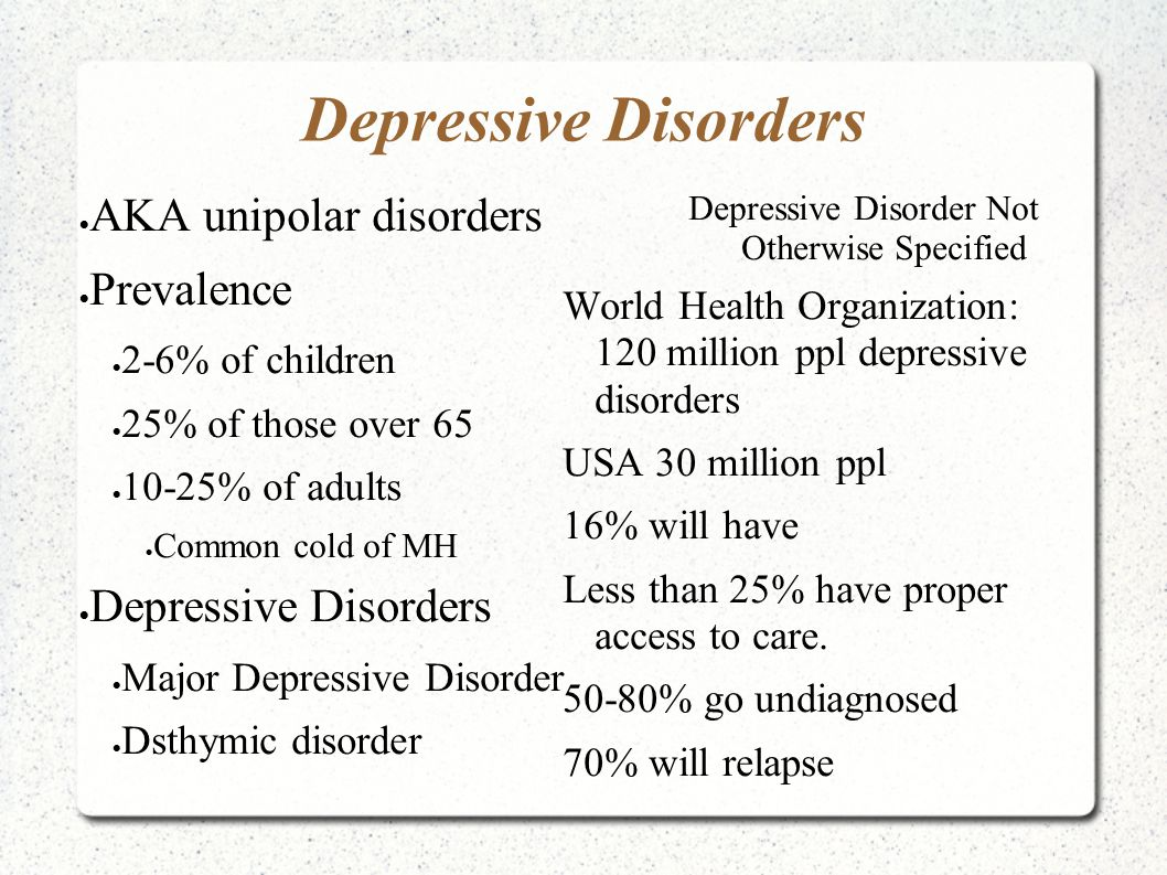Depressive Disorders  AKA unipolar disorders  Prevalence  2-6% of children  25% of those over 65  10-25% of adults  Common cold of MH  Depressive Disorders  Major Depressive Disorder  Dsthymic disorder Depressive Disorder Not Otherwise Specified World Health Organization: 120 million ppl depressive disorders USA 30 million ppl 16% will have Less than 25% have proper access to care.