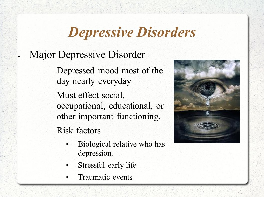Depressive Disorders  Major Depressive Disorder –Depressed mood most of the day nearly everyday –Must effect social, occupational, educational, or other important functioning.