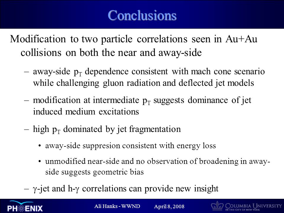 Ali Hanks - WWND April 8, 2008 Conclusions Modification to two particle correlations seen in Au+Au collisions on both the near and away-side –away-side p T dependence consistent with mach cone scenario while challenging gluon radiation and deflected jet models –modification at intermediate p T suggests dominance of jet induced medium excitations –high p T dominated by jet fragmentation away-side suppresion consistent with energy loss unmodified near-side and no observation of broadening in away- side suggests geometric bias –  -jet and h-  correlations can provide new insight