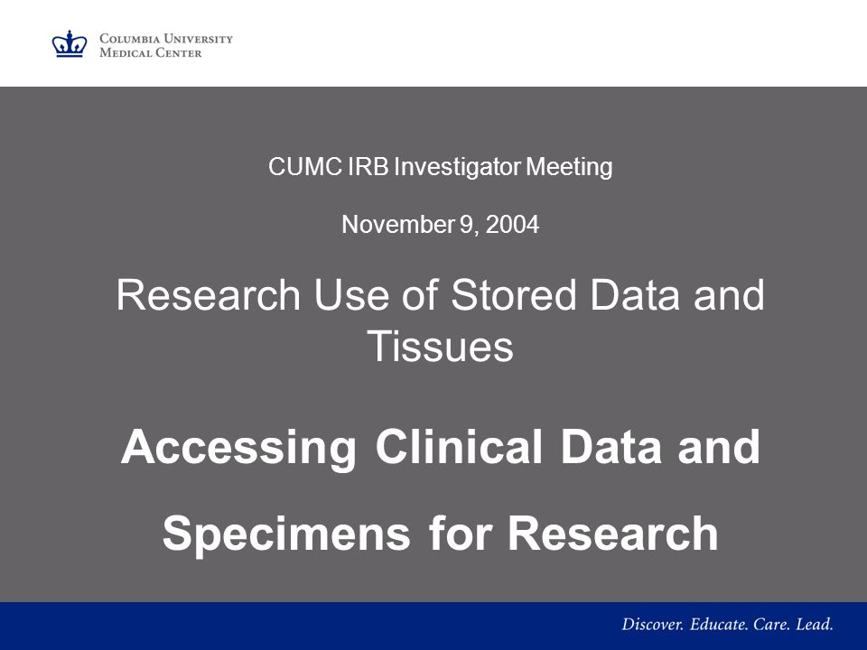 CUMC IRB Investigator Meeting November 9, 2004 Research Use of Stored Data and Tissues Accessing Clinical Data and Specimens for Research