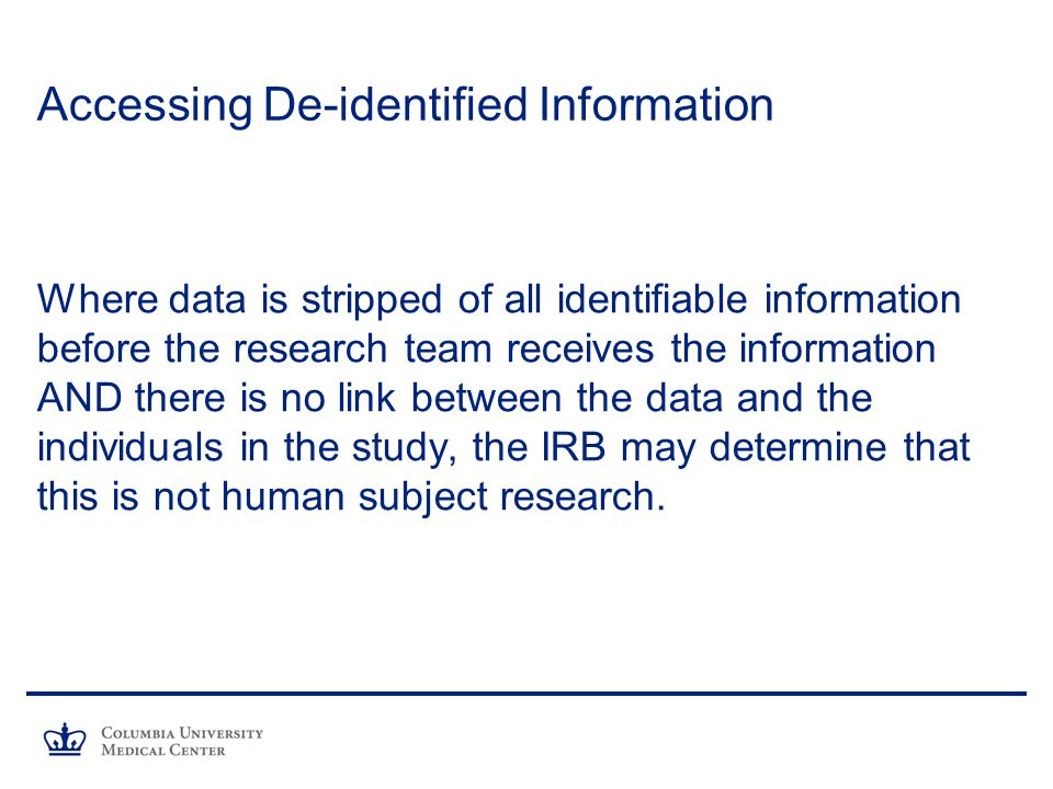 Accessing De-identified Information Where data is stripped of all identifiable information before the research team receives the information AND there is no link between the data and the individuals in the study, the IRB may determine that this is not human subject research.