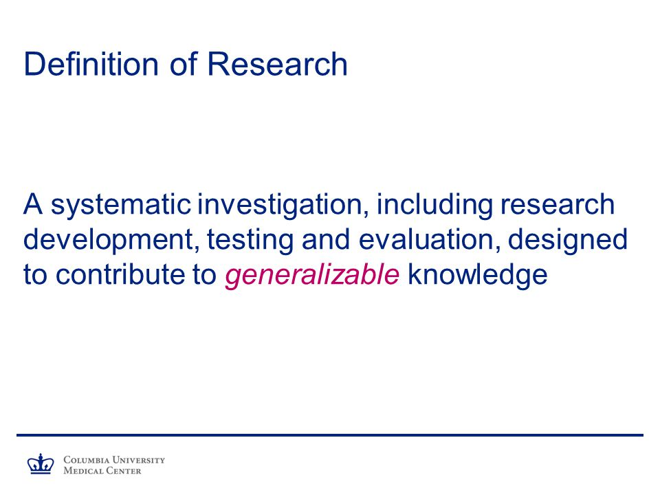 Definition of Research A systematic investigation, including research development, testing and evaluation, designed to contribute to generalizable knowledge