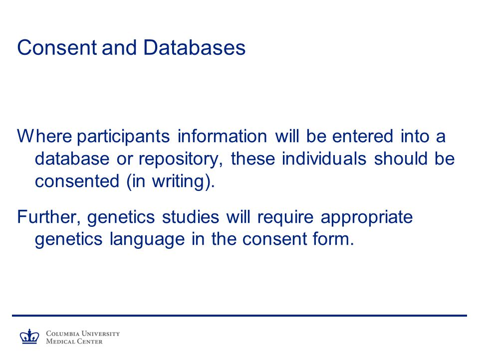 Consent and Databases Where participants information will be entered into a database or repository, these individuals should be consented (in writing).
