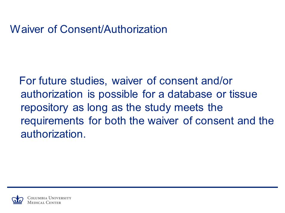 Waiver of Consent/Authorization For future studies, waiver of consent and/or authorization is possible for a database or tissue repository as long as the study meets the requirements for both the waiver of consent and the authorization.